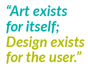 Art exists for itself; Design exists for the user.